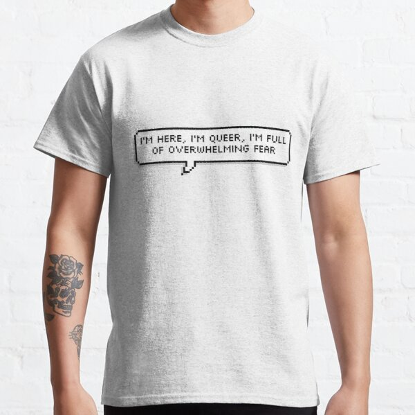 I'm here, I'm queer, I'm full of overwhelming fear Classic T-Shirt