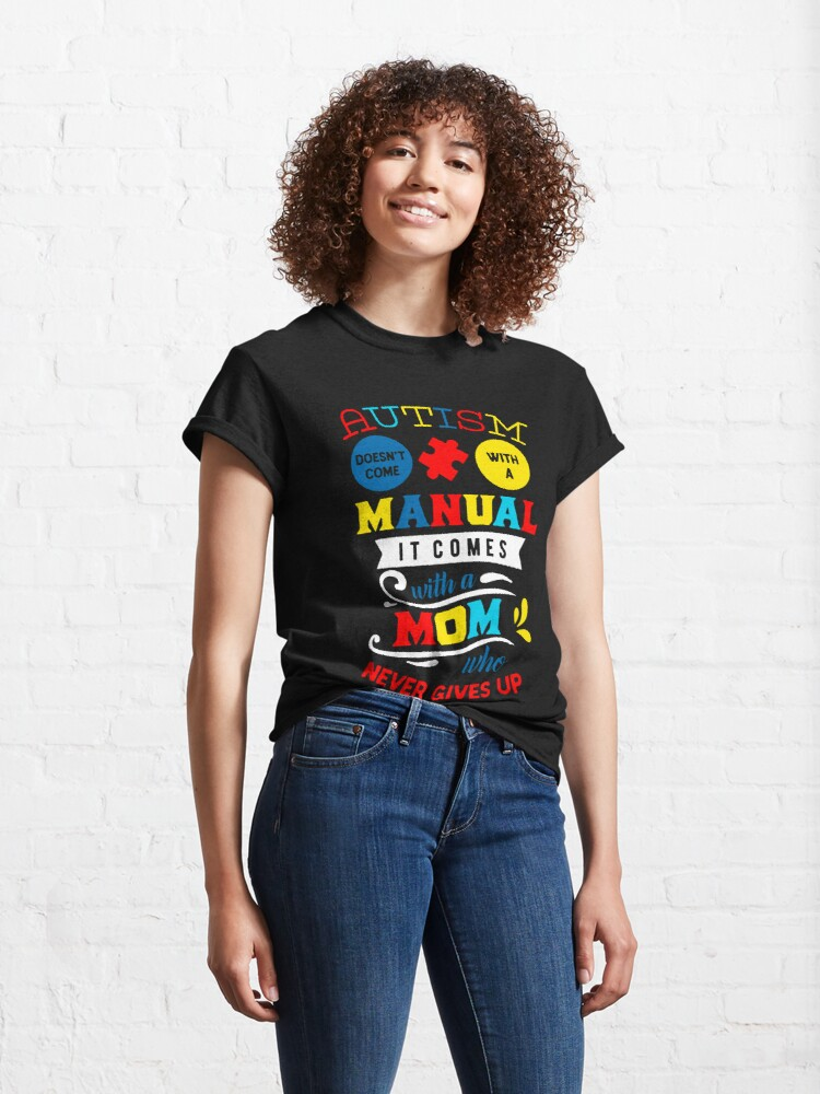 Alternate view of Autism Has No Manual But A Mom Who Never Gives Up Classic T-Shirt
