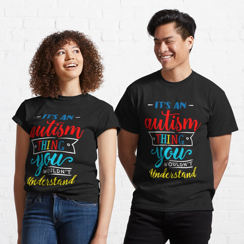 It's An Autism Thing You Wouldn't Undertand Classic T-Shirt