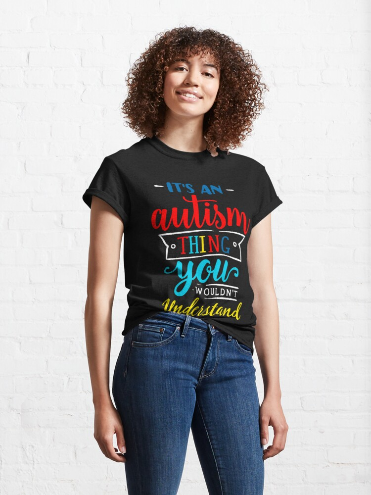 Alternate view of It's An Autism Thing You Wouldn't Undertand Classic T-Shirt