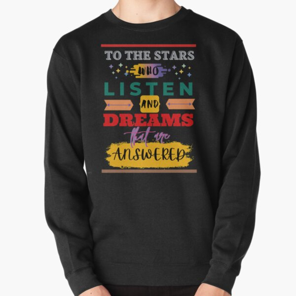 To the stars who listen and dreams that are answered Pullover Sweatshirt
