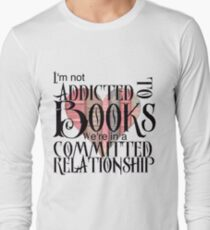 I'm not addicted to books. We're in a committed relationship. Long Sleeve T-Shirt