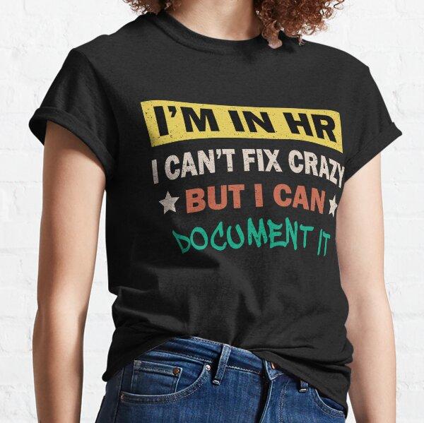 I'm In HR I Can't Fix Crazy But I Can Document It Classic T-Shirt