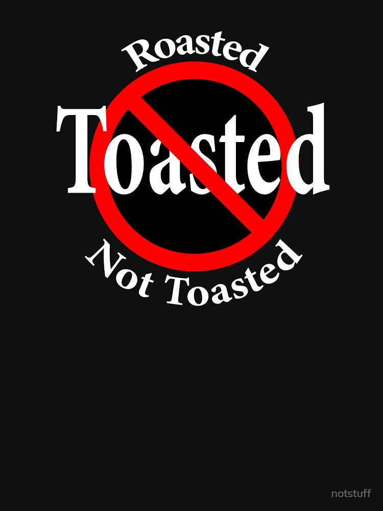Roasted Not Toasted by notstuff