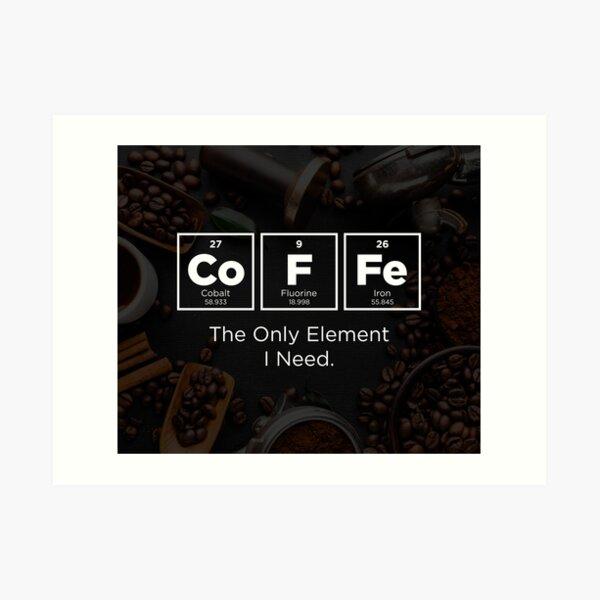 COFFEE - The Only Element I Need. Art Print