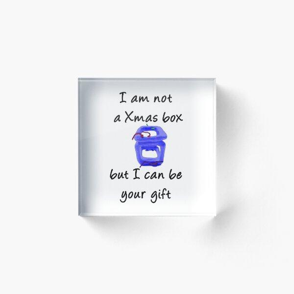 I AM NOT A CHRISTMAS BOX -  Acrylic Block