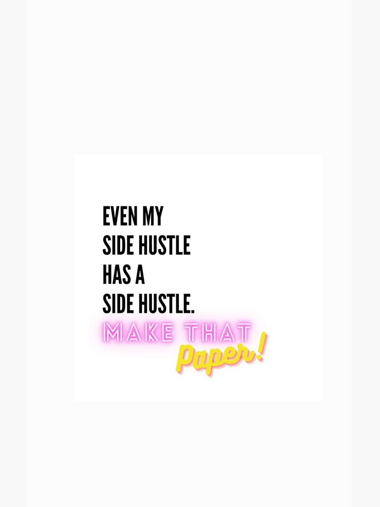 Even My Side Hustle Has a Side Hustle by makethatpaper