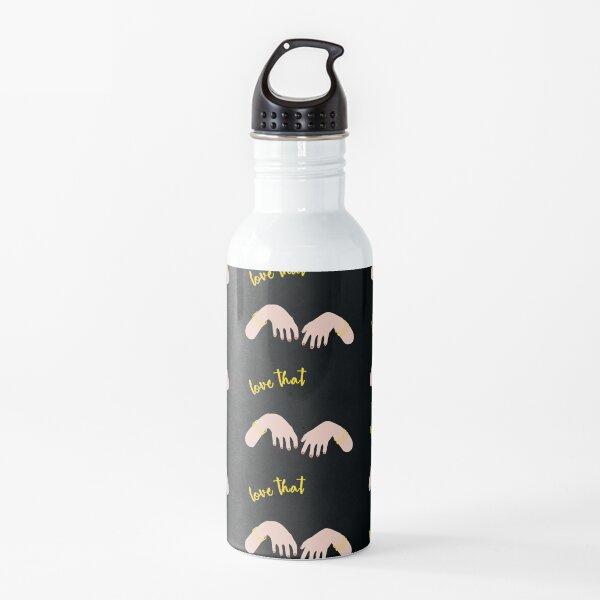I love that Water Bottle