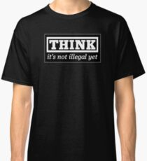 Think - it's not illegal yet Classic T-Shirt