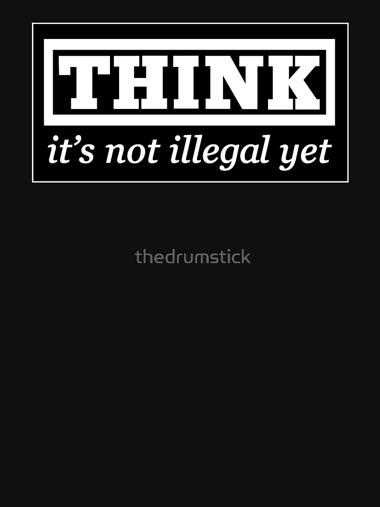 Think - it's not illegal yet by thedrumstick