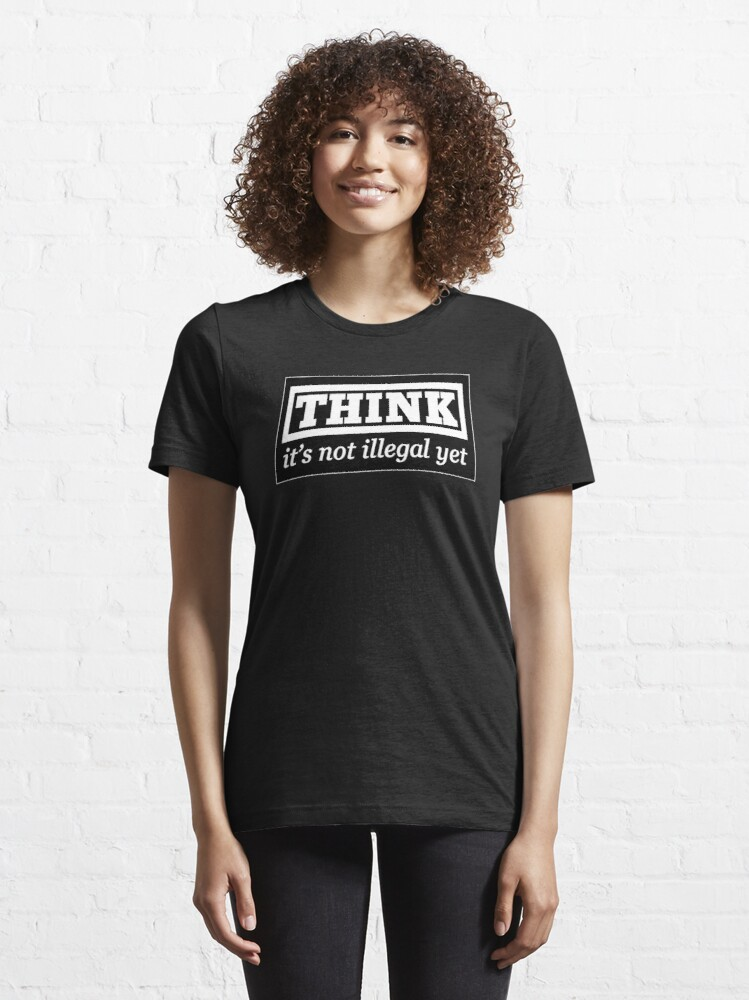 Alternate view of Think - it's not illegal yet Essential T-Shirt
