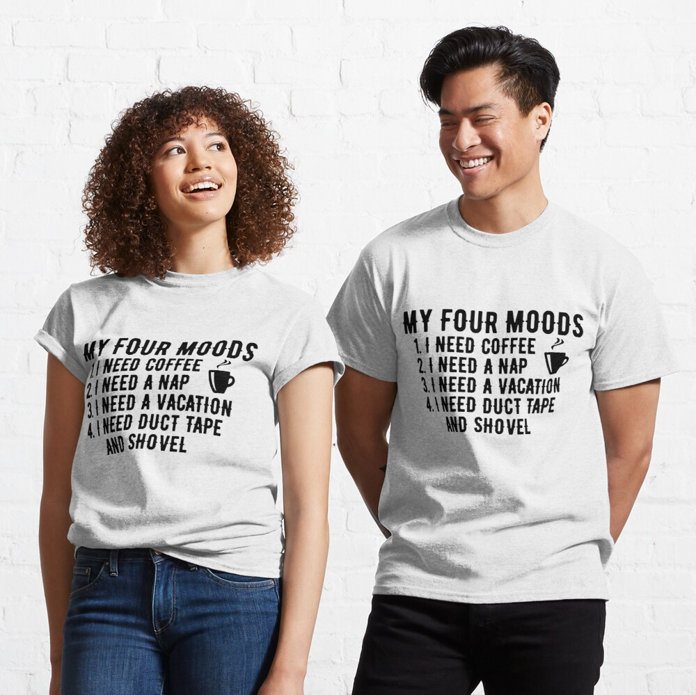 my four moods i need coffee i need a nap i need a vacation i need duct tape rope and a shovel Classic T-Shirt