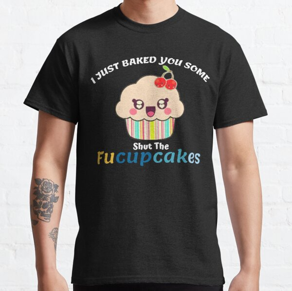I Just Baked You Some Shut The Fucupcakes Funny Gift Classic T-Shirt