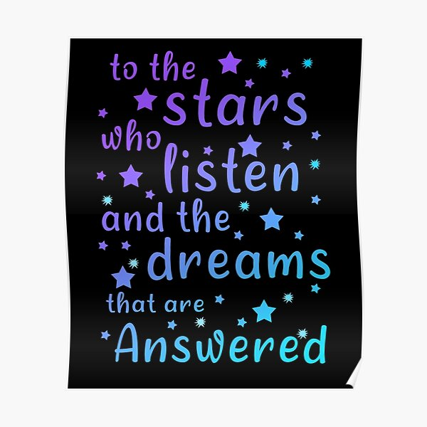 To The Stars Who Listen And The Dreams That Are Answered, Funny Gift  For Friends  And Christmas  And Birthday Poster