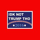 Idk Not Trump Tho 2016 Campaign by emilyosman