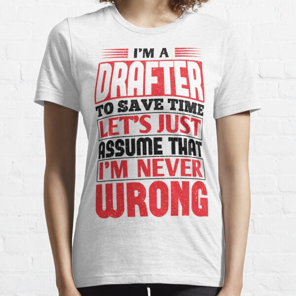 Drafter To Save Time Let's Just Assume That I'm Never Wrong Essential T-Shirt