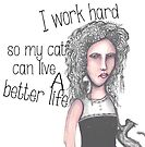 I work hard so my cat can live a better life by Jenny Wood