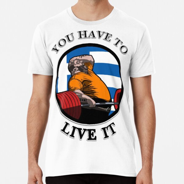 KYRIAKOS GRIZZLY YOU HAVE TO LIVE IT GREECE POWERLIFTING MOTIVATION Premium T-Shirt