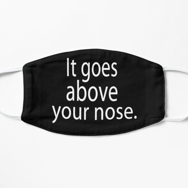 It goes above your nose Flat Mask