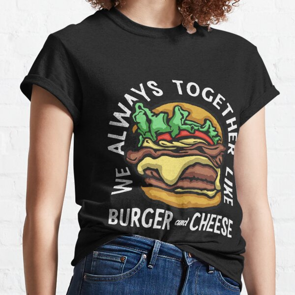 We always together like burger and cheese Classic T-Shirt