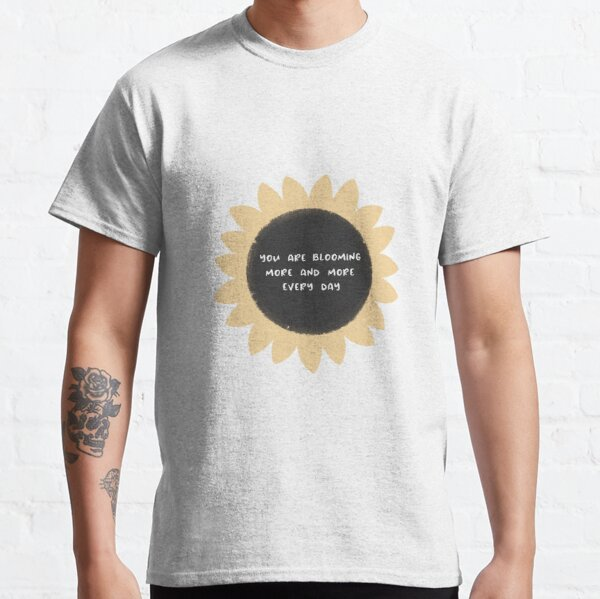 You are blooming more and more every day Classic T-Shirt