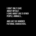 I don't only care about myself, I care about like 5 other people, animals and like six hundred fictional characters - black by daddydj12