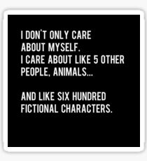 I don't only care about myself, I care about like 5 other people, animals and like six hundred fictional characters - black Sticker