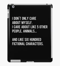 I don't only care about myself, I care about like 5 other people, animals and like six hundred fictional characters - black iPad Case/Skin