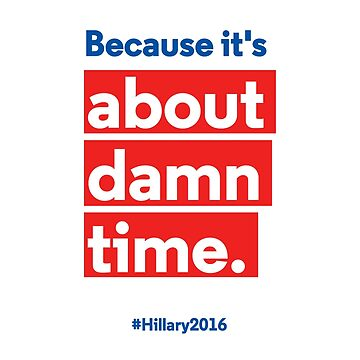 Hillary for President 2016: Because it's about damn time. by valyrianheart