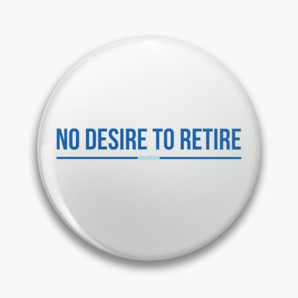 No Desire to Retire - #RalphSays - Love Your Work Like Ralph Pin