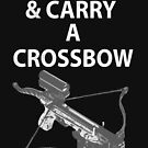 Keep Calm & Carry A Crossbow by Nate Smith