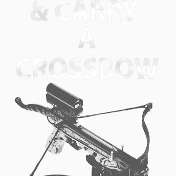Keep Calm & Carry A Crossbow by supernate77