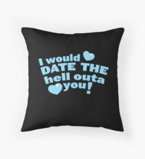 I would date the Hell outa you! Throw Pillow