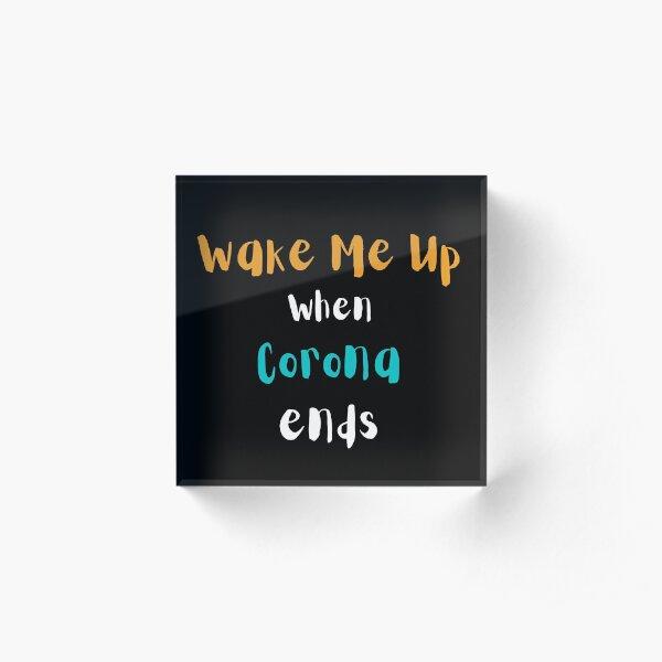 Wake me up when Corona ends Acrylic Block