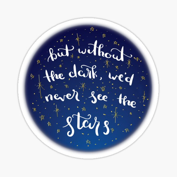 But without the dark, we'd never see the stars Sticker