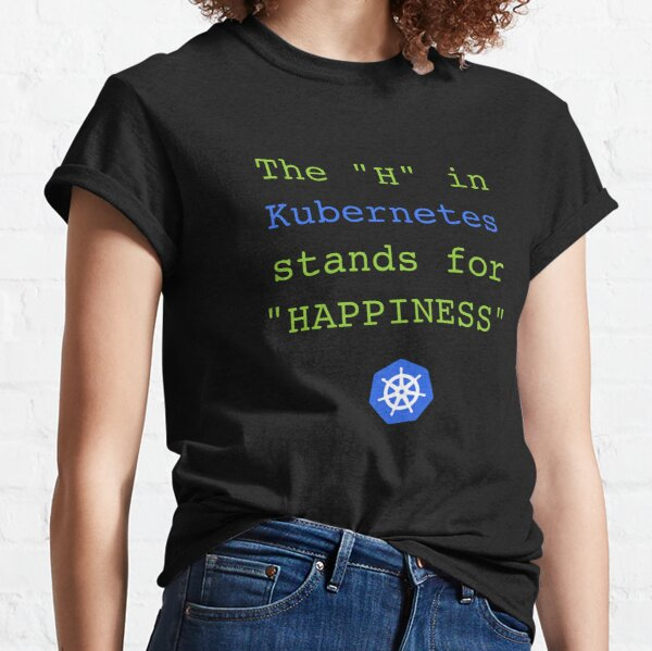 """The """"H"""" in Kubernetes stands for Happiness Classic T-Shirt"""