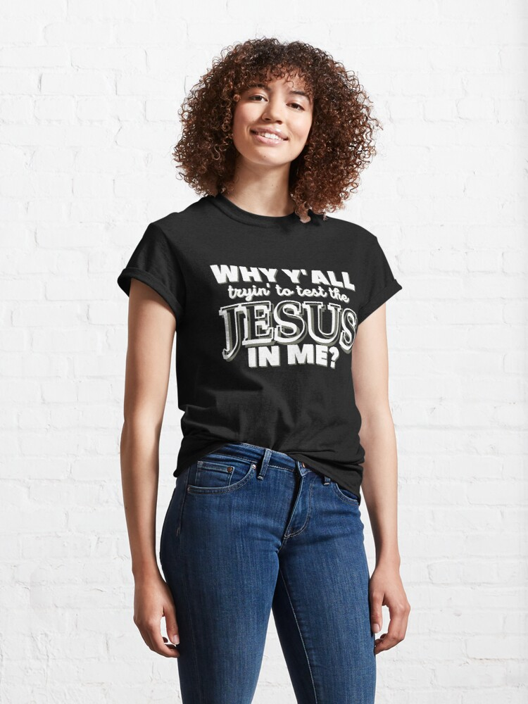 Alternate view of Why Y'all Tryin' to Test the Jesus in Me? Classic T-Shirt