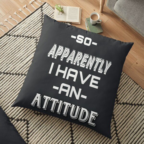 SO APPARENTLY I HAVE AN ATTITUDE FUNNY t-shirts Floor Pillow