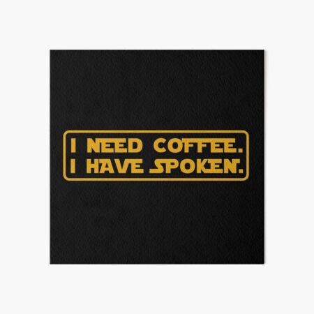 I Need Coffee. I Have Spoken. Art Board Print