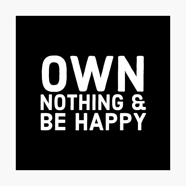 Own Nothing & Be Happy Photographic Print
