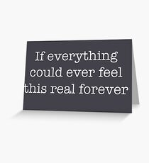 If everything could ever feel this real forever Greeting Card