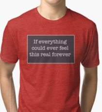 If everything could ever feel this real forever Tri-blend T-Shirt