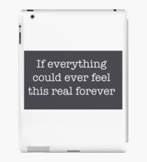 If everything could ever feel this real forever iPad Case/Skin