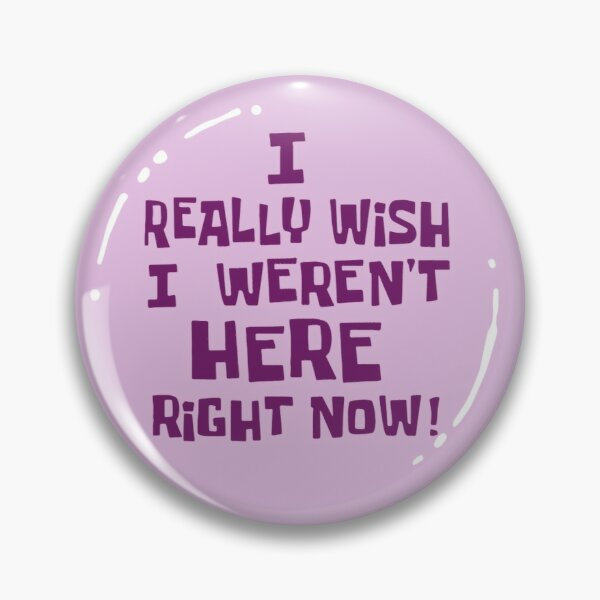 I Really Wish I Weren't Here Right Now! Pin