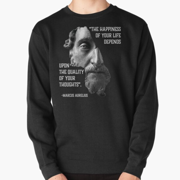 Marcus Aurelius he happiness of your life depends upon the quality of your thoughts. Stoicism Quote. Stoic Meditations Pullover Sweatshirt