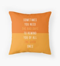 Sometimes you need the bad days. Throw Pillow