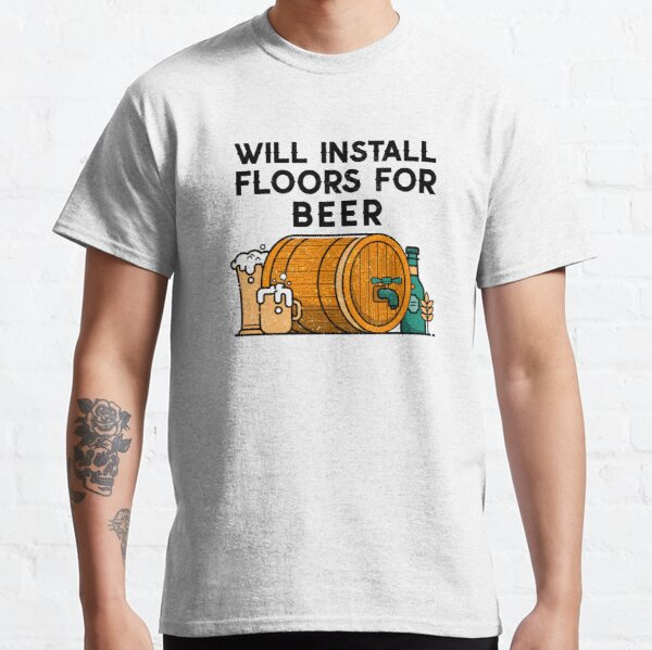 FLOORING INSTALLER. Will install floors for beer.  Classic T-Shirt