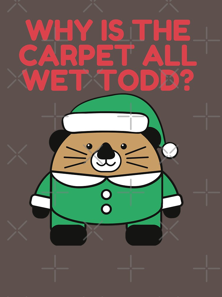 Why Is The Carpet All Wet Todd by TOPD4Y