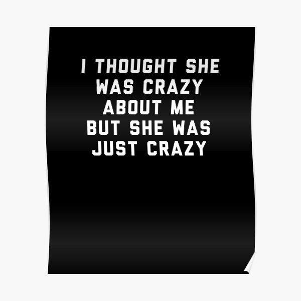 I thought she was crazy about me but she was just crazy Poster