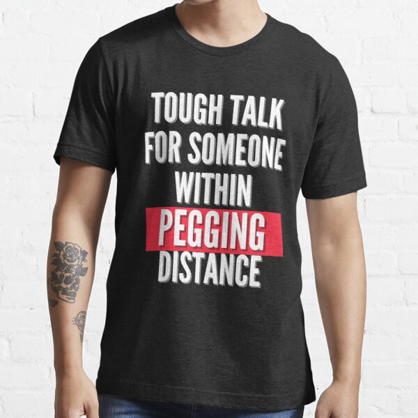 Tough talk for someone within pegging distance Essential T-Shirt